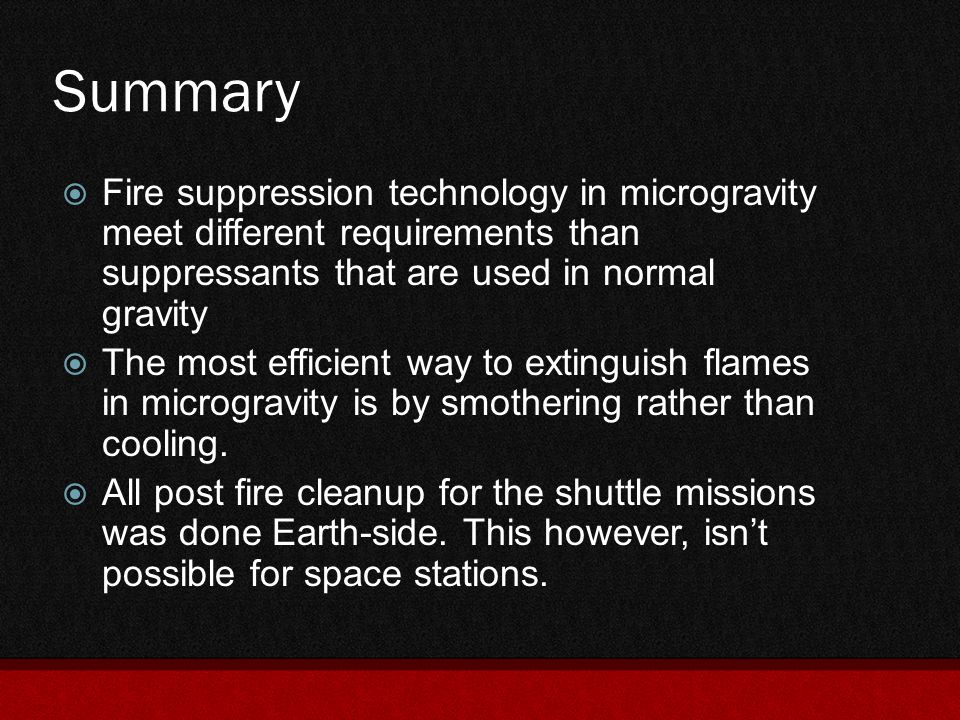 Summary  Fire suppression technology in microgravity meet different requirements than suppressants that are used in normal gravity  The most efficie