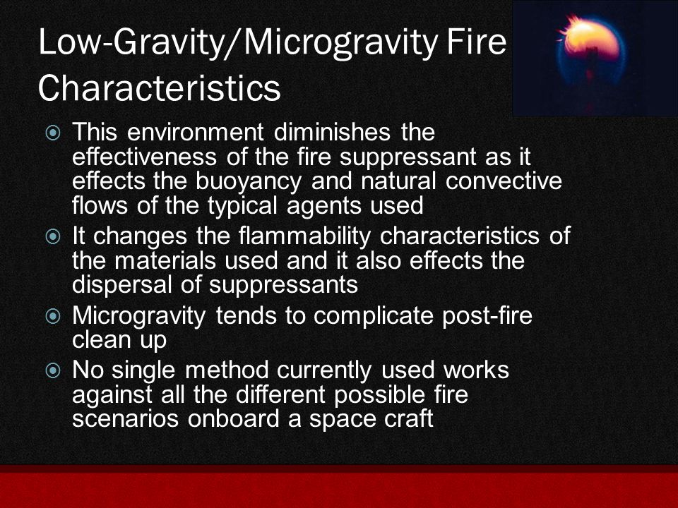 Fire Safety in Partial Gravity  Even less is known about the exact effects of partial gravity upon fire characteristics (0.01 to 0.6 g)  Flights on the KC-135 give a short period of time in which to analyze this phenomenon  From the studies that have been done, it seems that from the fuels tested that flammability range increases to a maximum between normal-gravity and microgravity levels.