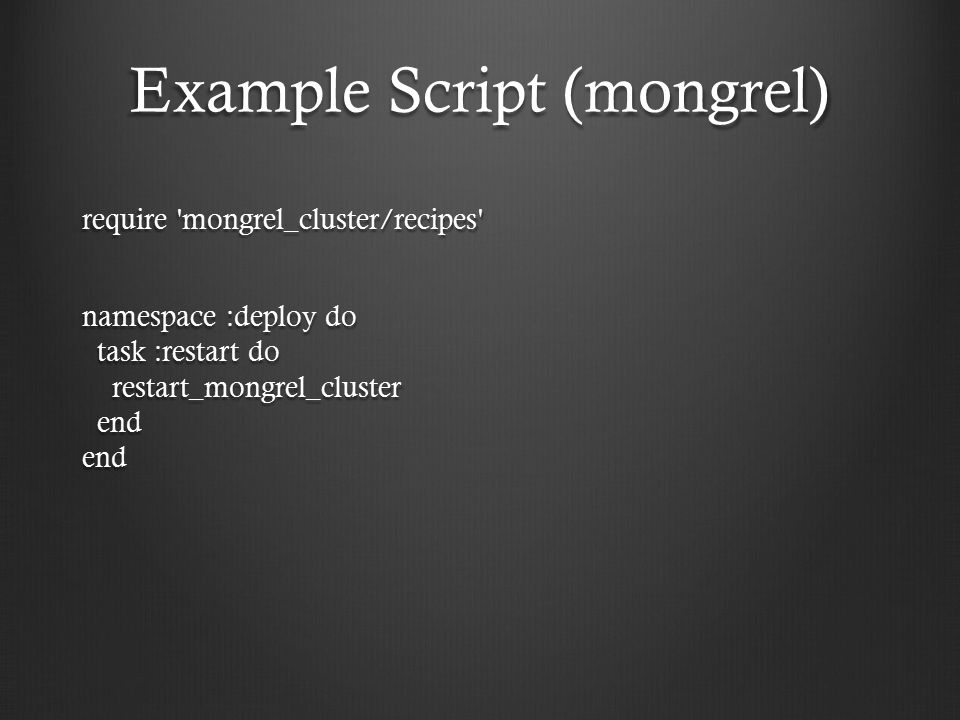 Example Script (mongrel) require mongrel_cluster/recipes namespace :deploy do task :restart do restart_mongrel_cluster end end