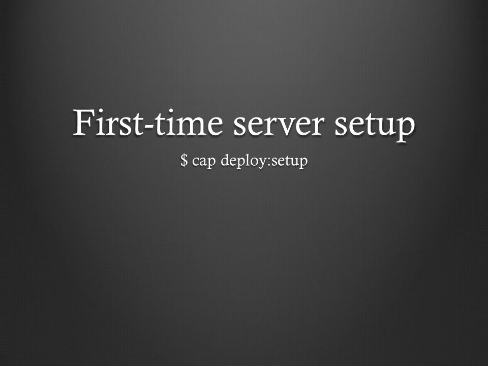 First-time server setup $ cap deploy:setup