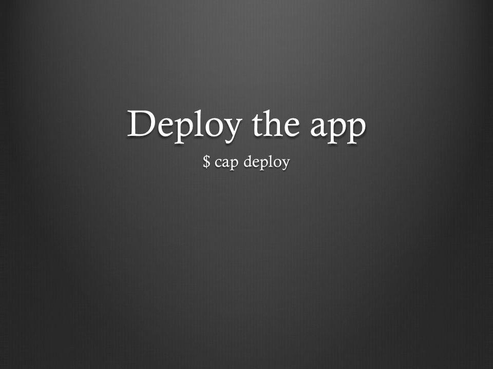 Deploy the app $ cap deploy