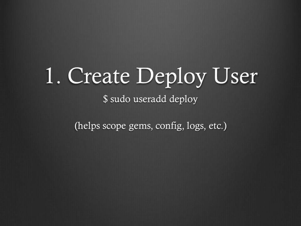 1. Create Deploy User $ sudo useradd deploy (helps scope gems, config, logs, etc.)
