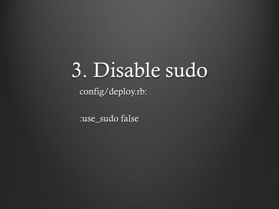 3. Disable sudo config/deploy.rb: :use_sudo false