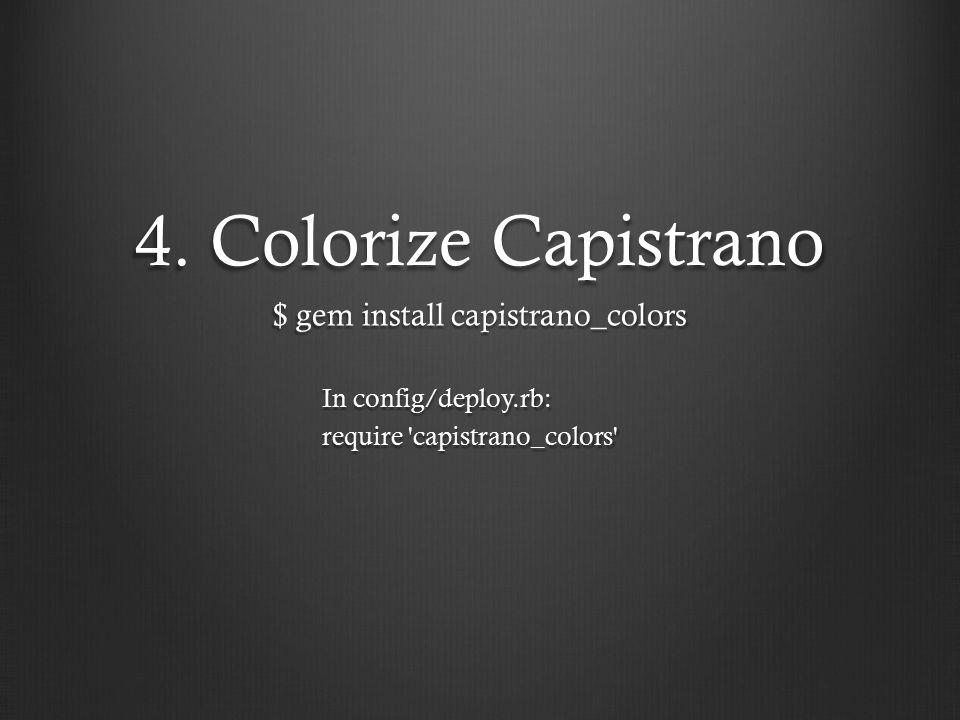 4. Colorize Capistrano $ gem install capistrano_colors In config/deploy.rb: require 'capistrano_colors'