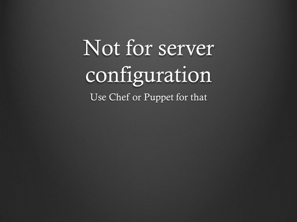 Not for server configuration Use Chef or Puppet for that