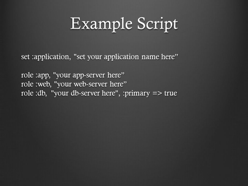Example Script set :application, set your application name here role :app, your app-server here role :web, your web-server here role :db, your db-server here , :primary => true