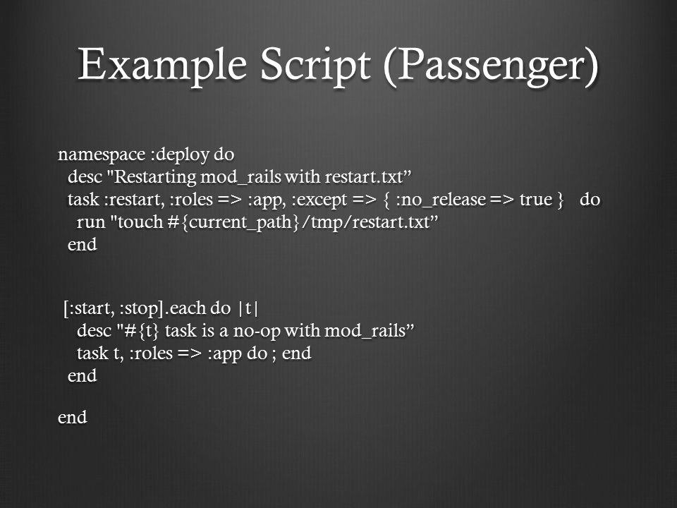 Example Script (Passenger) namespace :deploy do desc Restarting mod_rails with restart.txt task :restart, :roles => :app, :except => { :no_release => true } do run touch #{current_path}/tmp/restart.txt end [:start, :stop].each do |t| desc #{t} task is a no-op with mod_rails task t, :roles => :app do ; end end [:start, :stop].each do |t| desc #{t} task is a no-op with mod_rails task t, :roles => :app do ; end endend