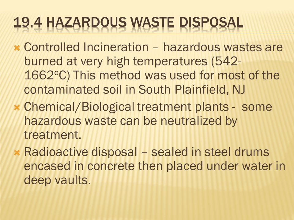  Controlled Incineration – hazardous wastes are burned at very high temperatures (542- 1662 o C) This method was used for most of the contaminated soil in South Plainfield, NJ  Chemical/Biological treatment plants - some hazardous waste can be neutralized by treatment.