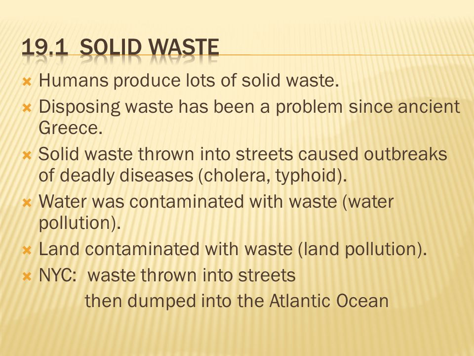  Humans produce lots of solid waste.  Disposing waste has been a problem since ancient Greece.