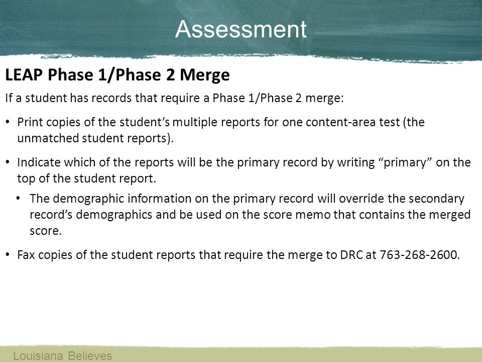 LEAP Phase 1/Phase 2 Merge If a student has records that require a Phase 1/Phase 2 merge: Print copies of the student's multiple reports for one conte