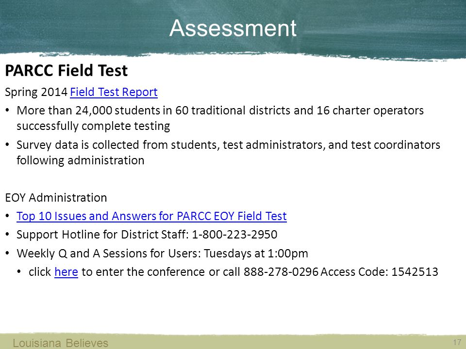 17 Louisiana Believes Spring 2014 Field Test ReportField Test Report More than 24,000 students in 60 traditional districts and 16 charter operators successfully complete testing Survey data is collected from students, test administrators, and test coordinators following administration EOY Administration Top 10 Issues and Answers for PARCC EOY Field Test Support Hotline for District Staff: 1-800-223-2950 Weekly Q and A Sessions for Users: Tuesdays at 1:00pm click here to enter the conference or call 888-278-0296 Access Code: 1542513here Assessment PARCC Field Test