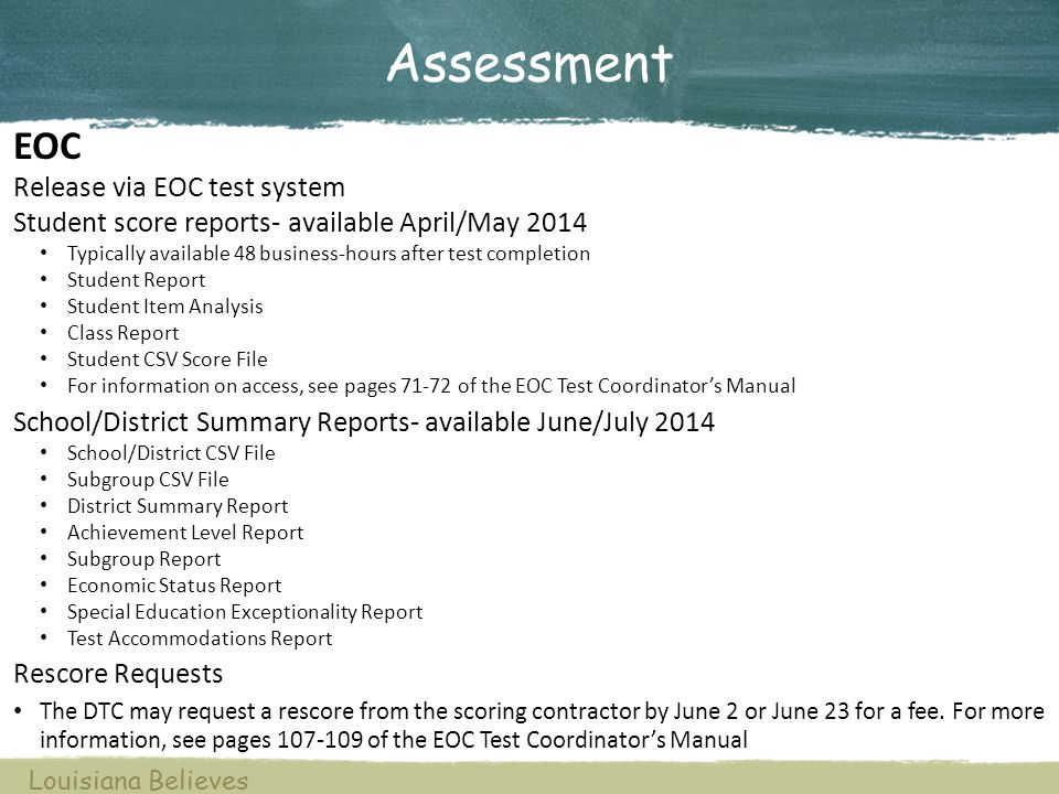 Assessment Louisiana Believes EOC Release via EOC test system Student score reports- available April/May 2014 Typically available 48 business-hours after test completion Student Report Student Item Analysis Class Report Student CSV Score File For information on access, see pages 71-72 of the EOC Test Coordinator's Manual School/District Summary Reports- available June/July 2014 School/District CSV File Subgroup CSV File District Summary Report Achievement Level Report Subgroup Report Economic Status Report Special Education Exceptionality Report Test Accommodations Report Rescore Requests The DTC may request a rescore from the scoring contractor by June 2 or June 23 for a fee.
