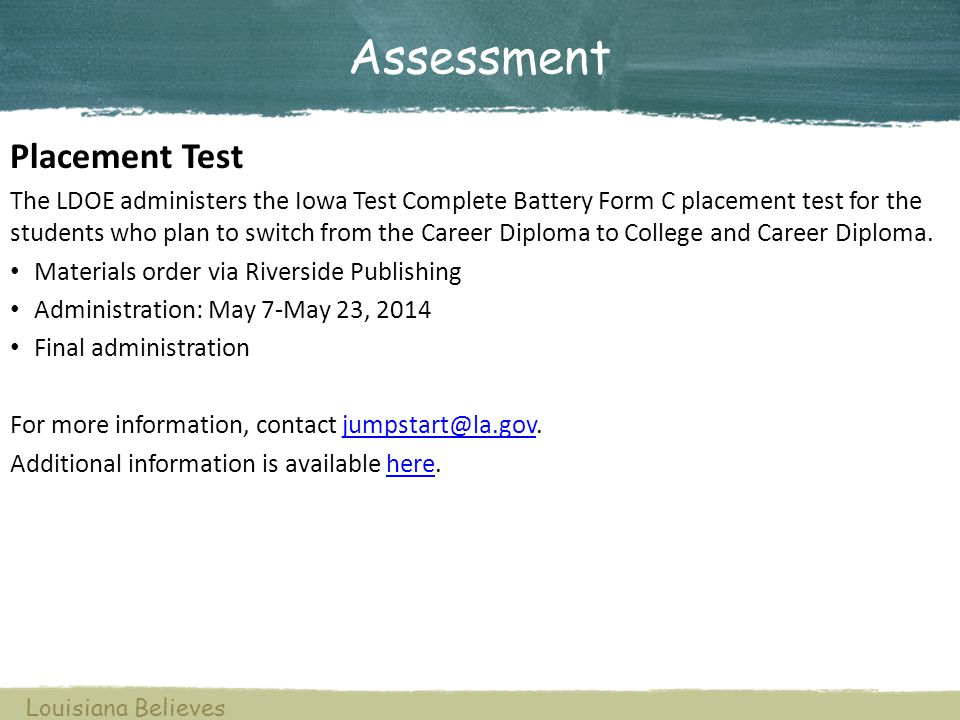 Assessment Louisiana Believes Placement Test The LDOE administers the Iowa Test Complete Battery Form C placement test for the students who plan to switch from the Career Diploma to College and Career Diploma.
