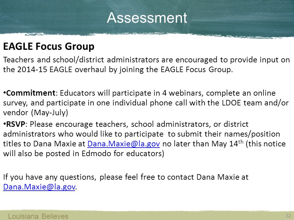 Assessment 32 Louisiana Believes EAGLE Focus Group Teachers and school/district administrators are encouraged to provide input on the 2014-15 EAGLE overhaul by joining the EAGLE Focus Group.