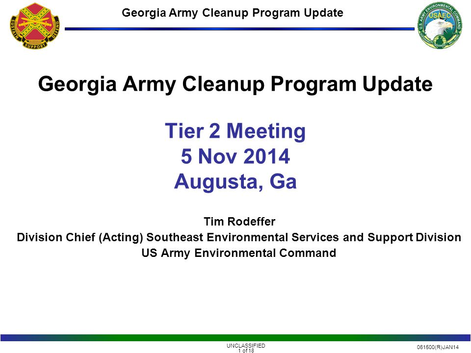 061500(R)JAN14 UNCLASSIFIED 1 of 18 Georgia Army Cleanup Program Update Tim Rodeffer Division Chief (Acting) Southeast Environmental Services and Support Division US Army Environmental Command Georgia Army Cleanup Program Update Tier 2 Meeting 5 Nov 2014 Augusta, Ga