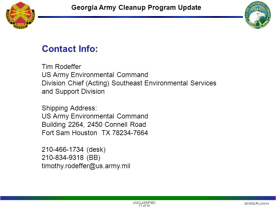 061500(R)JAN14 UNCLASSIFIED 11 of 18 Georgia Army Cleanup Program Update Contact Info: Tim Rodeffer US Army Environmental Command Division Chief (Acting) Southeast Environmental Services and Support Division Shipping Address: US Army Environmental Command Building 2264, 2450 Connell Road Fort Sam Houston TX 78234-7664 210-466-1734 (desk) 210-834-9318 (BB) timothy.rodeffer@us.army.mil