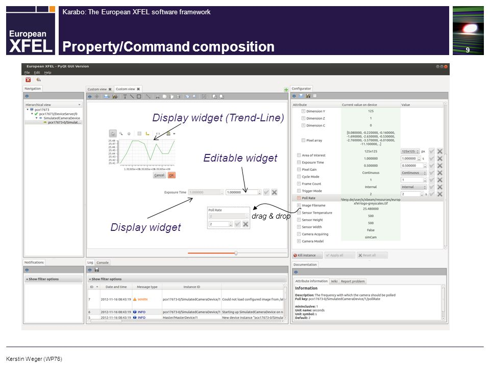 Karabo: The European XFEL software framework Property/Command composition 10 drag & drop Display widget (Image View) Display widget (Histogram) Kerstin Weger (WP76)