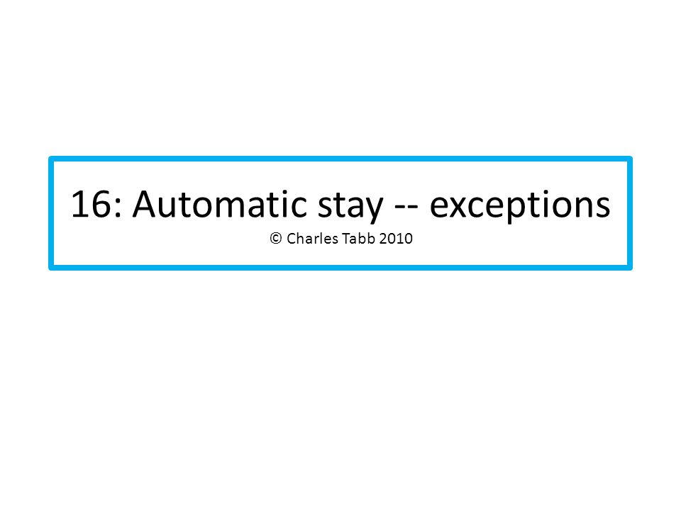 16: Automatic stay -- exceptions © Charles Tabb 2010