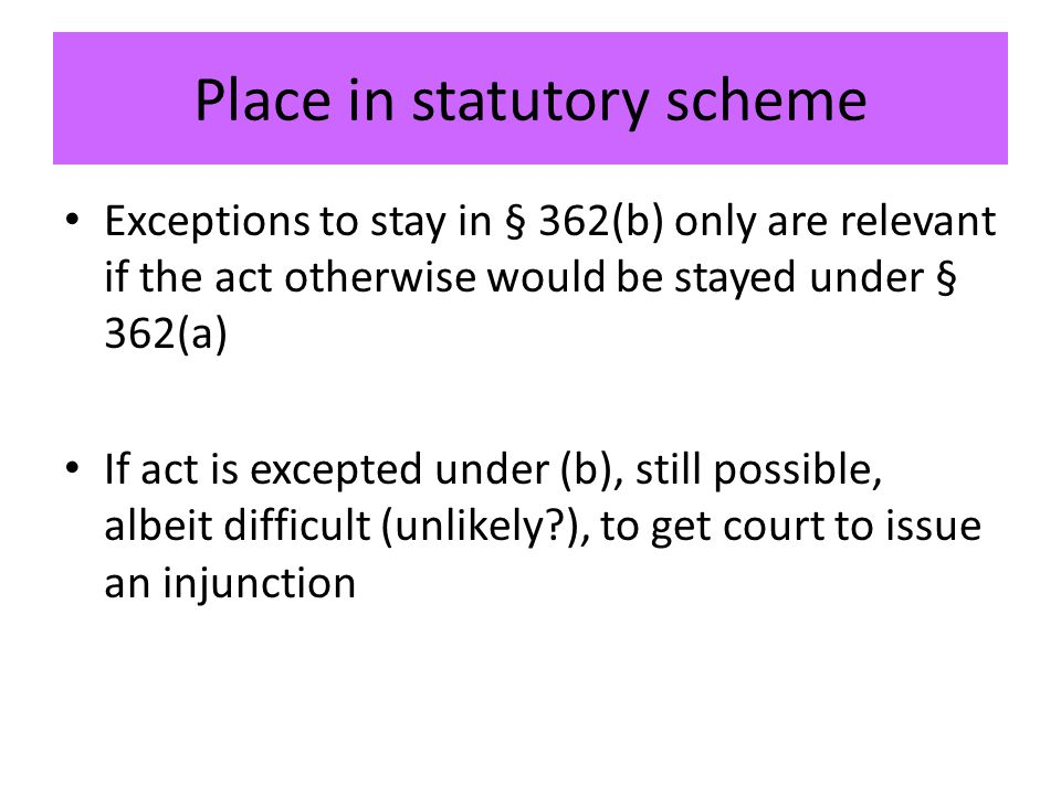 Place in statutory scheme Exceptions to stay in § 362(b) only are relevant if the act otherwise would be stayed under § 362(a) If act is excepted under (b), still possible, albeit difficult (unlikely ), to get court to issue an injunction