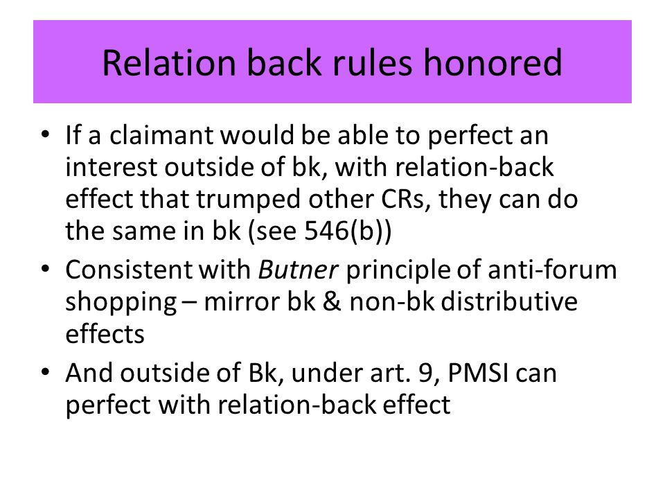Relation back rules honored If a claimant would be able to perfect an interest outside of bk, with relation-back effect that trumped other CRs, they can do the same in bk (see 546(b)) Consistent with Butner principle of anti-forum shopping – mirror bk & non-bk distributive effects And outside of Bk, under art.