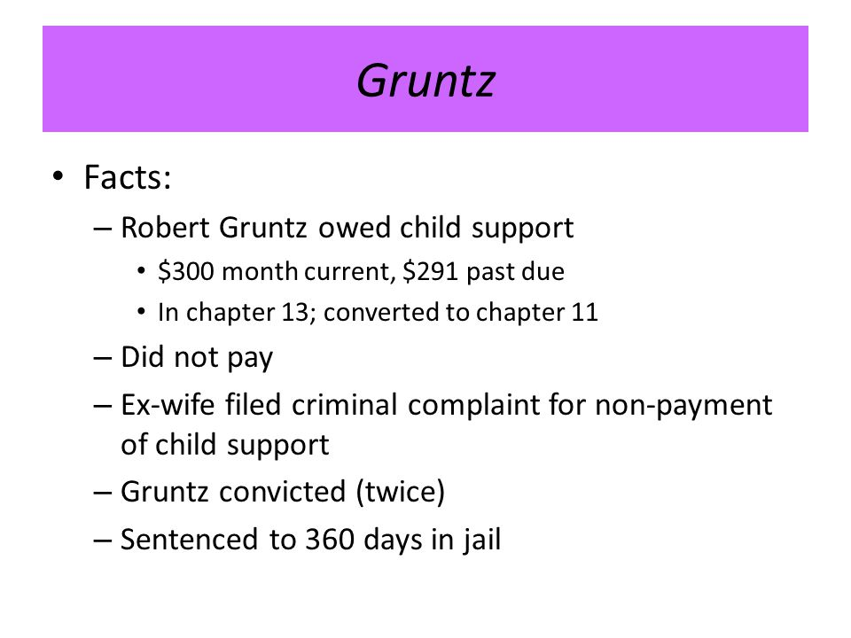 Gruntz Facts: – Robert Gruntz owed child support $300 month current, $291 past due In chapter 13; converted to chapter 11 – Did not pay – Ex-wife filed criminal complaint for non-payment of child support – Gruntz convicted (twice) – Sentenced to 360 days in jail