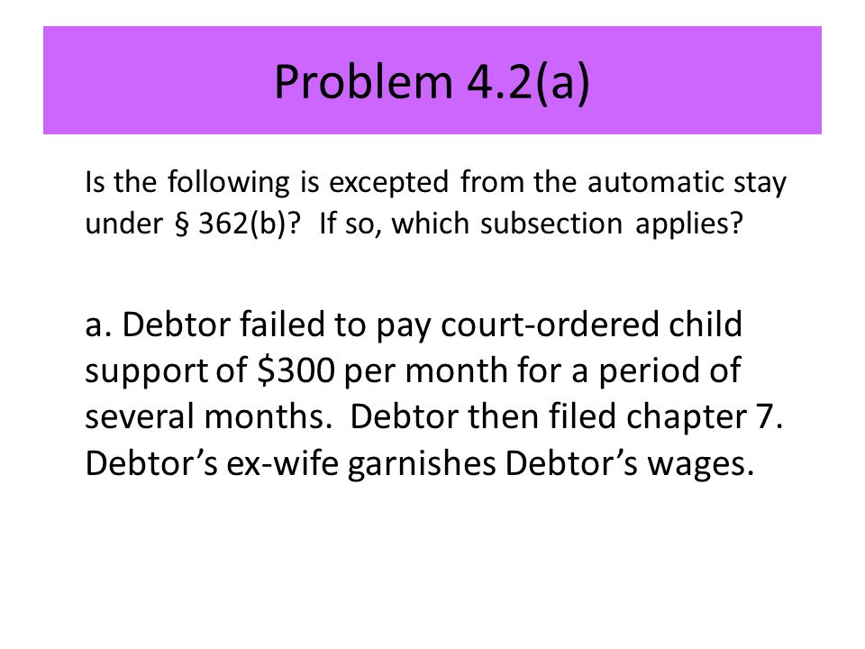 Problem 4.2(a) Is the following is excepted from the automatic stay under § 362(b).