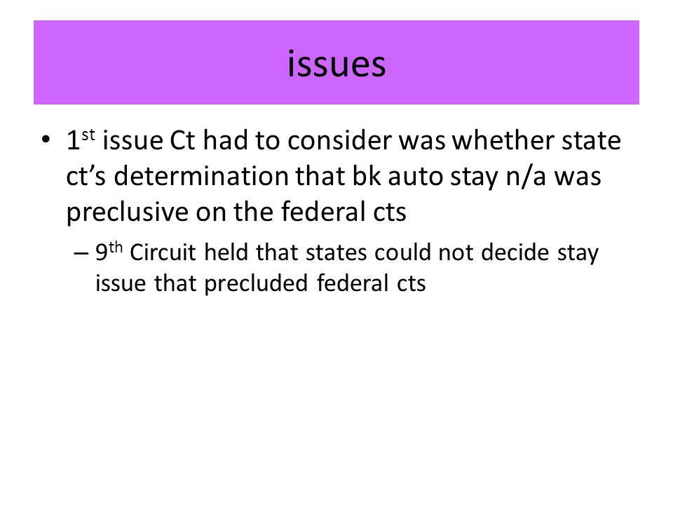 issues 1 st issue Ct had to consider was whether state ct's determination that bk auto stay n/a was preclusive on the federal cts – 9 th Circuit held that states could not decide stay issue that precluded federal cts