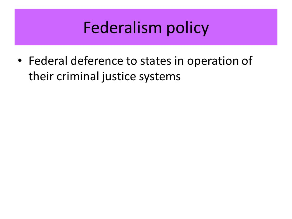 Federalism policy Federal deference to states in operation of their criminal justice systems