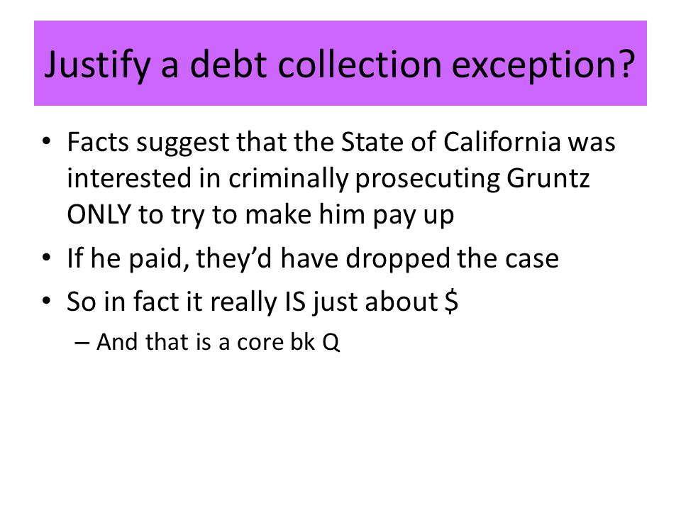 Justify a debt collection exception? Facts suggest that the State of California was interested in criminally prosecuting Gruntz ONLY to try to make hi