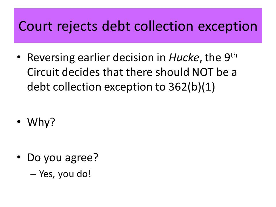 Court rejects debt collection exception Reversing earlier decision in Hucke, the 9 th Circuit decides that there should NOT be a debt collection exception to 362(b)(1) Why.