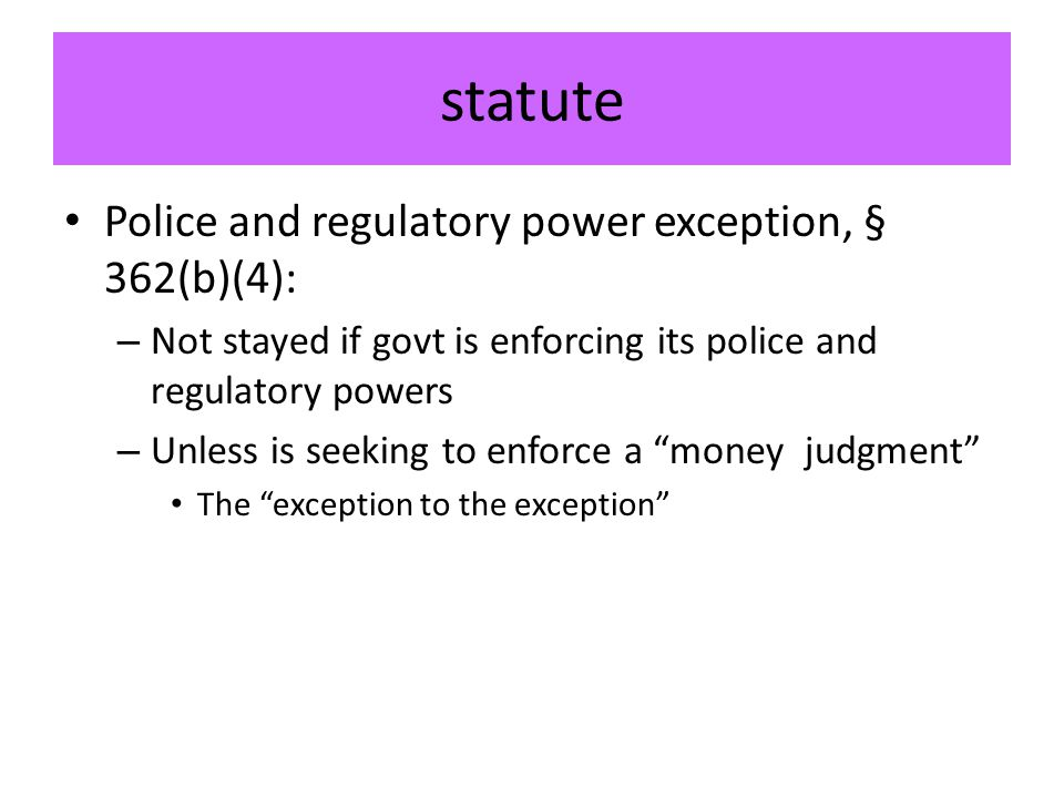 statute Police and regulatory power exception, § 362(b)(4): – Not stayed if govt is enforcing its police and regulatory powers – Unless is seeking to enforce a money judgment The exception to the exception