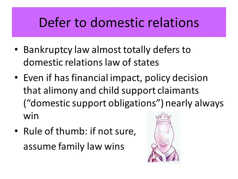 Defer to domestic relations Bankruptcy law almost totally defers to domestic relations law of states Even if has financial impact, policy decision that alimony and child support claimants ( domestic support obligations ) nearly always win Rule of thumb: if not sure, assume family law wins
