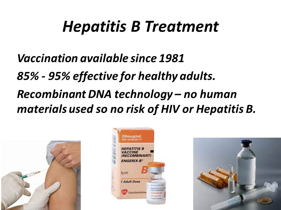 Hepatitis B Treatment Vaccination available since 1981 85% - 95% effective for healthy adults.