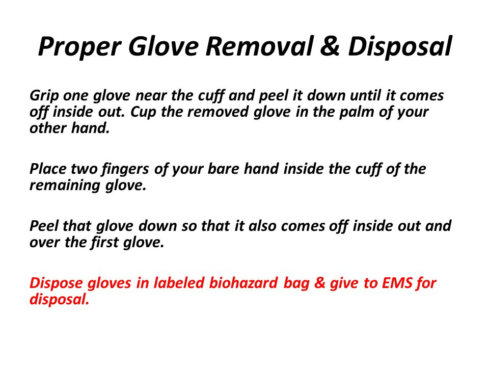 Proper Glove Removal & Disposal Grip one glove near the cuff and peel it down until it comes off inside out.