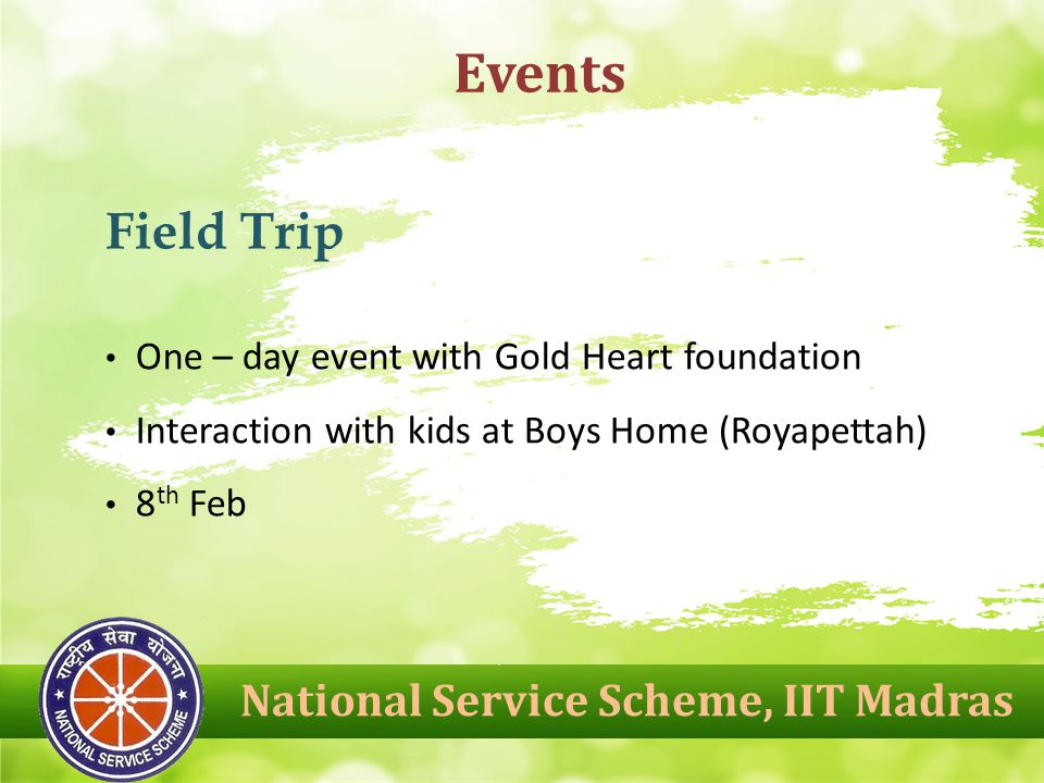 National Service Scheme, IIT Madras Events Field Trip One – day event with Gold Heart foundation Interaction with kids at Boys Home (Royapettah) 8 th Feb