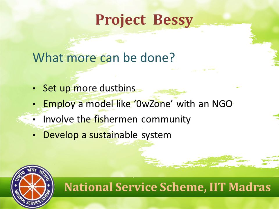 Set up more dustbins Employ a model like '0wZone' with an NGO Involve the fishermen community Develop a sustainable system Project Bessy What more can be done.