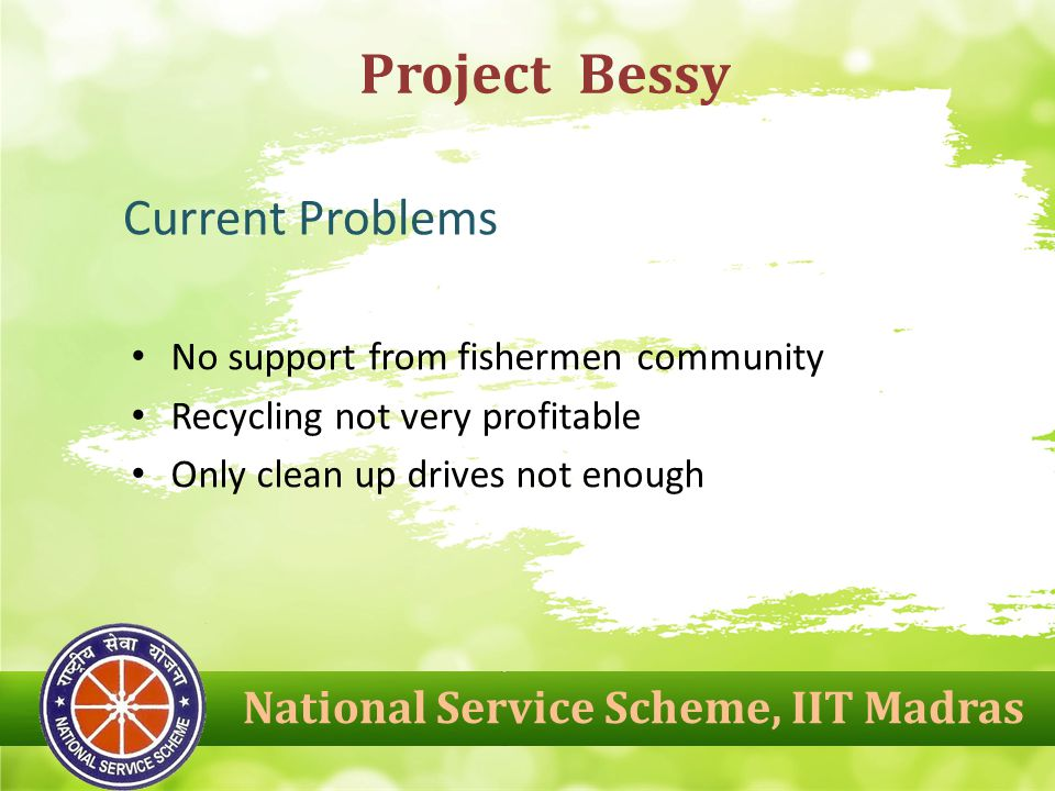 No support from fishermen community Recycling not very profitable Only clean up drives not enough Project Bessy National Service Scheme, IIT Madras Current Problems