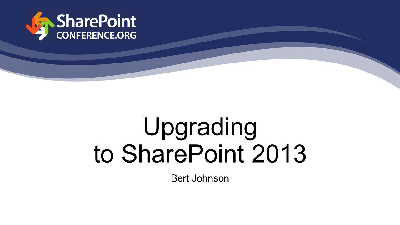 Upgrading to SharePoint 2013 Bert Johnson
