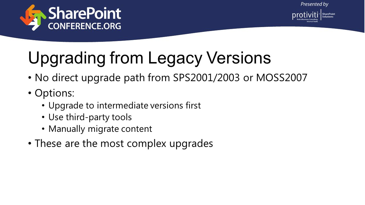 Upgrading from Legacy Versions No direct upgrade path from SPS2001/2003 or MOSS2007 Options: Upgrade to intermediate versions first Use third-party tools Manually migrate content These are the most complex upgrades