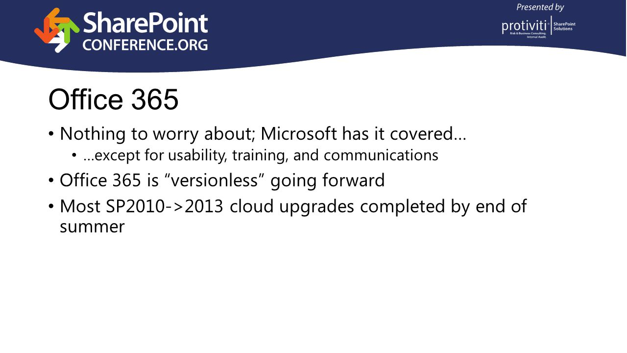 Office 365 Nothing to worry about; Microsoft has it covered… …except for usability, training, and communications Office 365 is versionless going forward Most SP2010->2013 cloud upgrades completed by end of summer