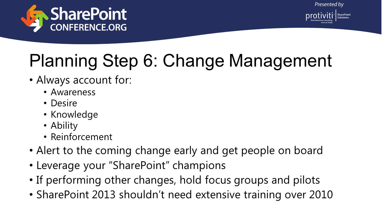 Planning Step 6: Change Management Always account for: Awareness Desire Knowledge Ability Reinforcement Alert to the coming change early and get people on board Leverage your SharePoint champions If performing other changes, hold focus groups and pilots SharePoint 2013 shouldn't need extensive training over 2010