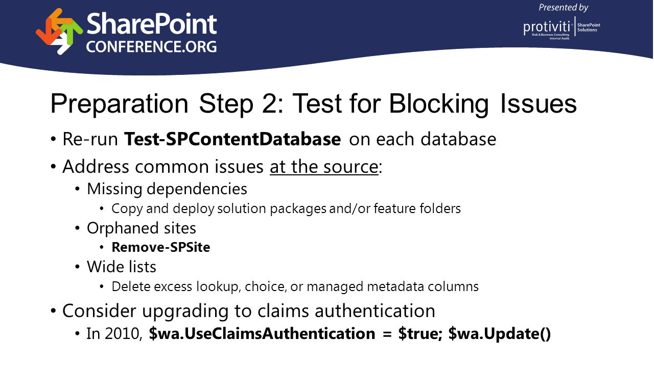 Preparation Step 2: Test for Blocking Issues Re-run Test-SPContentDatabase on each database Address common issues at the source: Missing dependencies Copy and deploy solution packages and/or feature folders Orphaned sites Remove-SPSite Wide lists Delete excess lookup, choice, or managed metadata columns Consider upgrading to claims authentication In 2010, $wa.UseClaimsAuthentication = $true; $wa.Update()