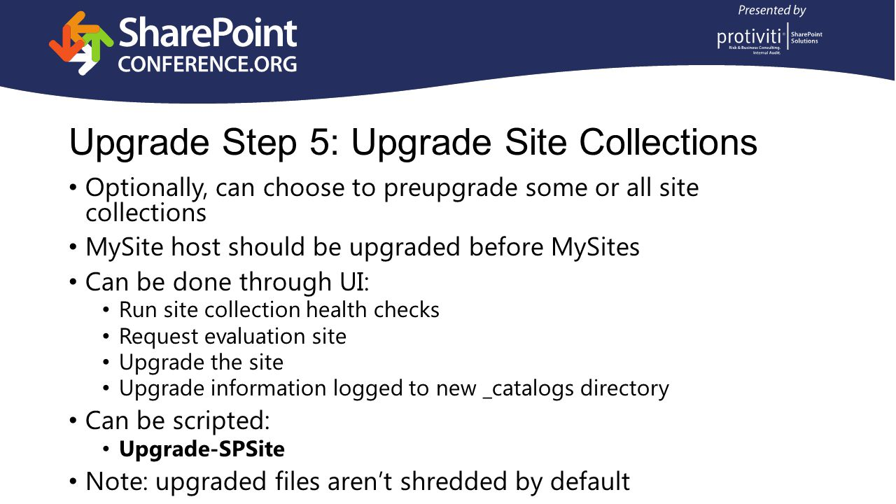Upgrade Step 5: Upgrade Site Collections Optionally, can choose to preupgrade some or all site collections MySite host should be upgraded before MySites Can be done through UI: Run site collection health checks Request evaluation site Upgrade the site Upgrade information logged to new _catalogs directory Can be scripted: Upgrade-SPSite Note: upgraded files aren't shredded by default