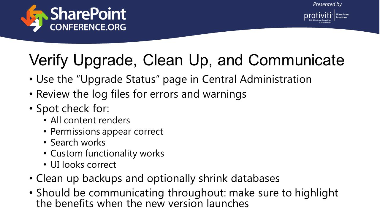 Use the Upgrade Status page in Central Administration Review the log files for errors and warnings Spot check for: All content renders Permissions appear correct Search works Custom functionality works UI looks correct Clean up backups and optionally shrink databases Should be communicating throughout: make sure to highlight the benefits when the new version launches