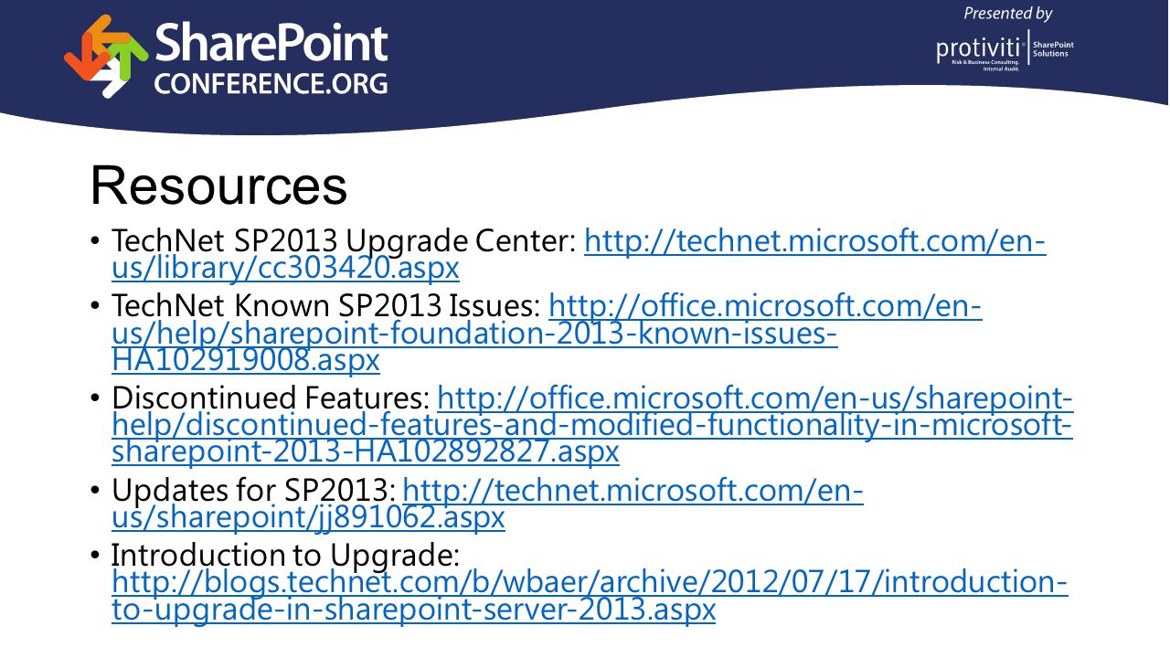 Resources TechNet SP2013 Upgrade Center: http://technet.microsoft.com/en- us/library/cc303420.aspxhttp://technet.microsoft.com/en- us/library/cc303420.aspx TechNet Known SP2013 Issues: http://office.microsoft.com/en- us/help/sharepoint-foundation-2013-known-issues- HA102919008.aspxhttp://office.microsoft.com/en- us/help/sharepoint-foundation-2013-known-issues- HA102919008.aspx Discontinued Features: http://office.microsoft.com/en-us/sharepoint- help/discontinued-features-and-modified-functionality-in-microsoft- sharepoint-2013-HA102892827.aspxhttp://office.microsoft.com/en-us/sharepoint- help/discontinued-features-and-modified-functionality-in-microsoft- sharepoint-2013-HA102892827.aspx Updates for SP2013: http://technet.microsoft.com/en- us/sharepoint/jj891062.aspxhttp://technet.microsoft.com/en- us/sharepoint/jj891062.aspx Introduction to Upgrade: http://blogs.technet.com/b/wbaer/archive/2012/07/17/introduction- to-upgrade-in-sharepoint-server-2013.aspx http://blogs.technet.com/b/wbaer/archive/2012/07/17/introduction- to-upgrade-in-sharepoint-server-2013.aspx