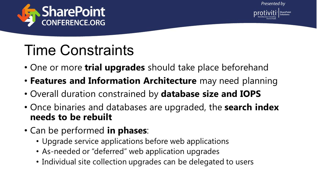 Time Constraints One or more trial upgrades should take place beforehand Features and Information Architecture may need planning Overall duration constrained by database size and IOPS Once binaries and databases are upgraded, the search index needs to be rebuilt Can be performed in phases: Upgrade service applications before web applications As-needed or deferred web application upgrades Individual site collection upgrades can be delegated to users