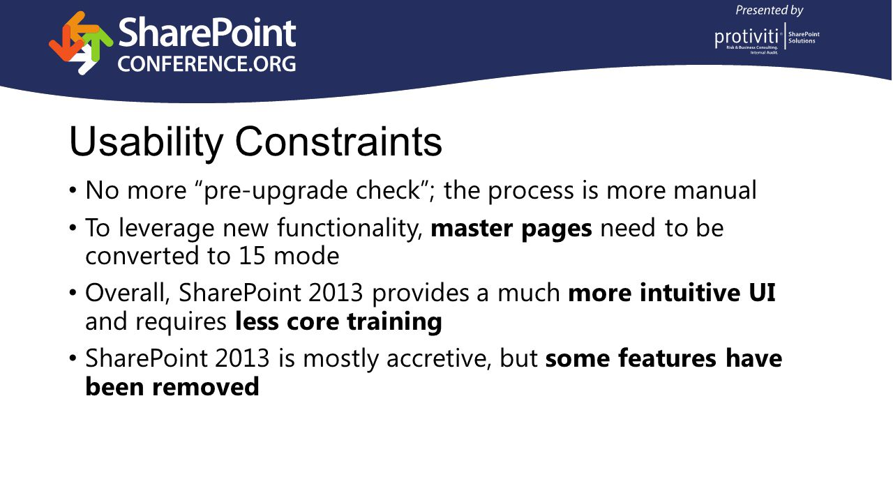Usability Constraints No more pre-upgrade check ; the process is more manual To leverage new functionality, master pages need to be converted to 15 mode Overall, SharePoint 2013 provides a much more intuitive UI and requires less core training SharePoint 2013 is mostly accretive, but some features have been removed