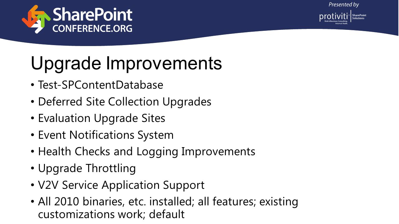 Upgrade Step 2: Service Applications Core Service Applications are backwards compatible Run PowerShell to upgrade each of the following first: Business Data Connectivity Managed Metadata PerformancePoint Search Administration Database Only Secure Store User Profile Profile, Social, and Sync Databases Only Can attach to service proxies from original farm