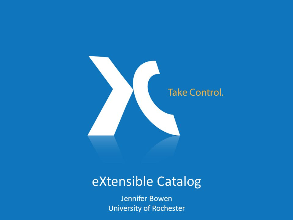 eXtensible Catalog Jennifer Bowen University of Rochester