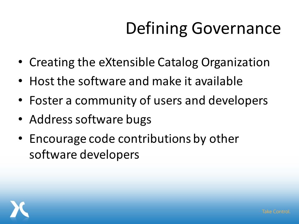 Defining Governance Creating the eXtensible Catalog Organization Host the software and make it available Foster a community of users and developers Address software bugs Encourage code contributions by other software developers